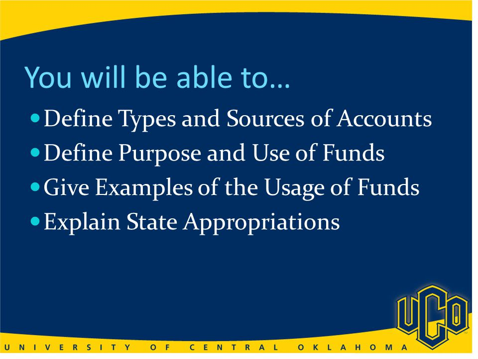 You will be able to… Define Types and Sources of Accounts Define Purpose and Use of Funds Give Examples of the Usage of Funds Explain State Appropriations