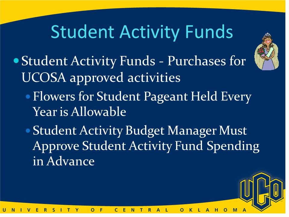 Student Activity Funds Student Activity Funds - Purchases for UCOSA approved activities Flowers for Student Pageant Held Every Year is Allowable Student Activity Budget Manager Must Approve Student Activity Fund Spending in Advance