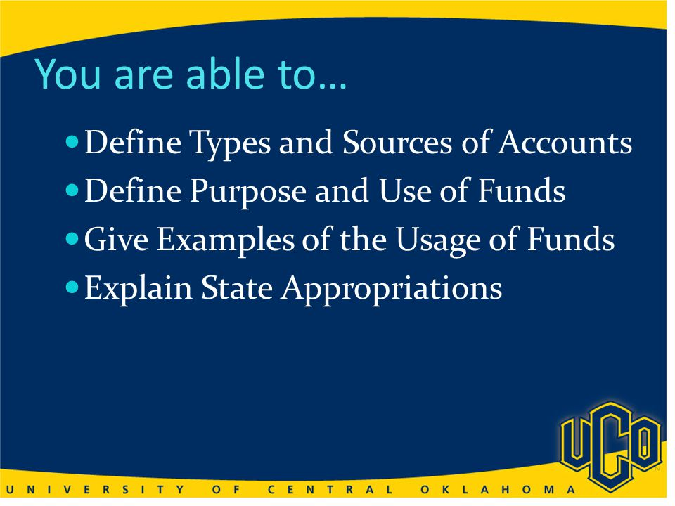 You are able to… Define Types and Sources of Accounts Define Purpose and Use of Funds Give Examples of the Usage of Funds Explain State Appropriations