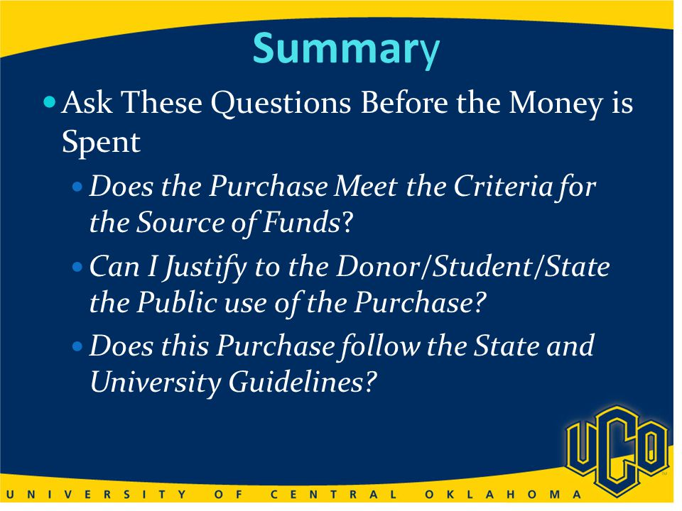 Summary Ask These Questions Before the Money is Spent Does the Purchase Meet the Criteria for the Source of Funds.