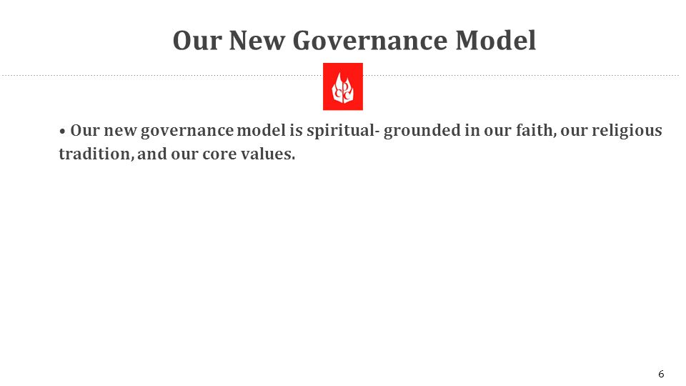 Our New Governance Model Our new governance model is spiritual- grounded in our faith, our religious tradition, and our core values.