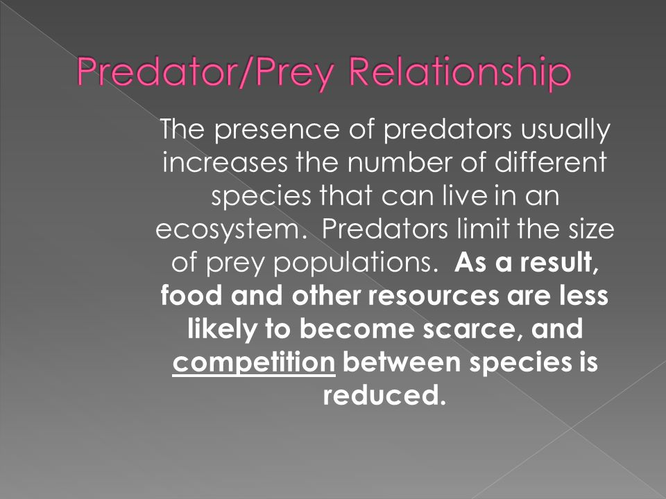 The presence of predators usually increases the number of different species that can live in an ecosystem. Predators limit the size of prey population