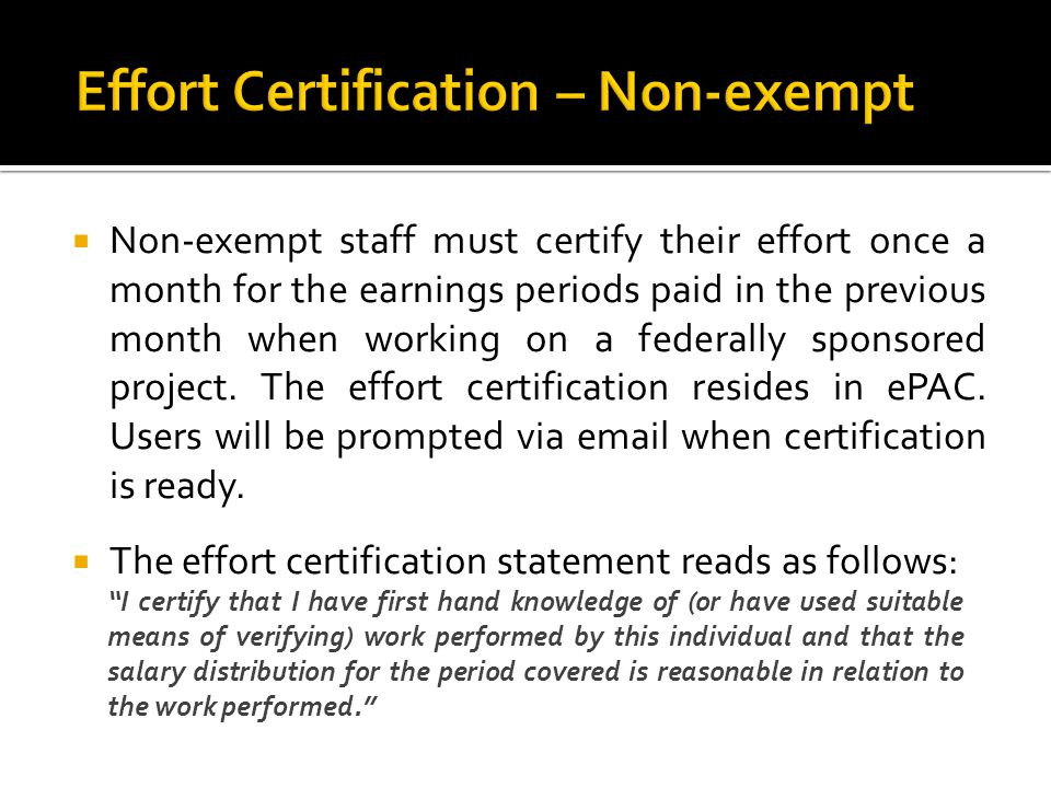 Non-exempt staff must certify their effort once a month for the earnings periods paid in the previous month when working on a federally sponsored proj