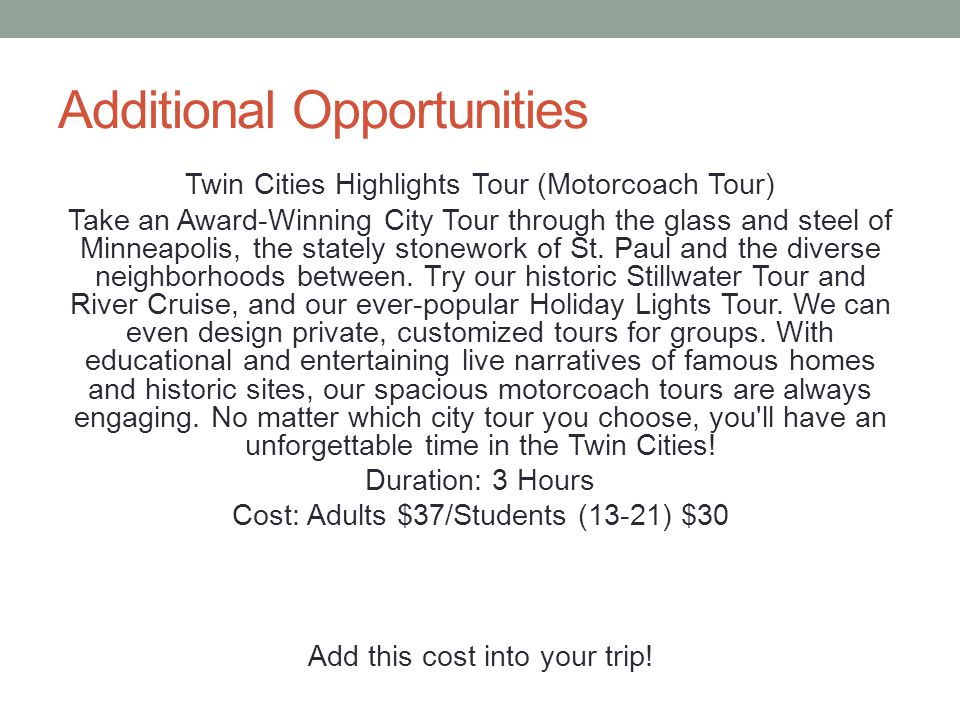 Additional Opportunities Twin Cities Highlights Tour (Motorcoach Tour) Take an Award-Winning City Tour through the glass and steel of Minneapolis, the stately stonework of St.