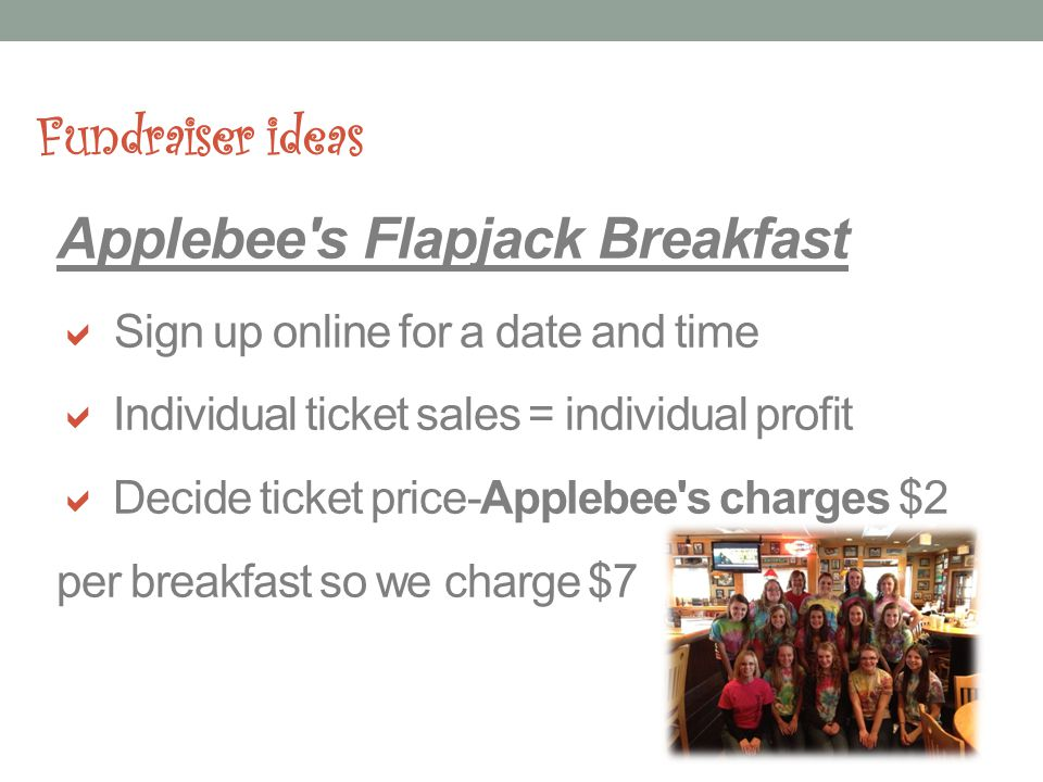 Fundraiser ideas Applebee s Flapjack Breakfast Sign up online for a date and time Individual ticket sales = individual profit Decide ticket price-Applebee s charges $2 per breakfast so we charge $7