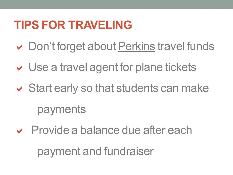 TIPS FOR TRAVELING Dont forget about Perkins travel funds Use a travel agent for plane tickets Start early so that students can make payments Provide a balance due after each payment and fundraiser