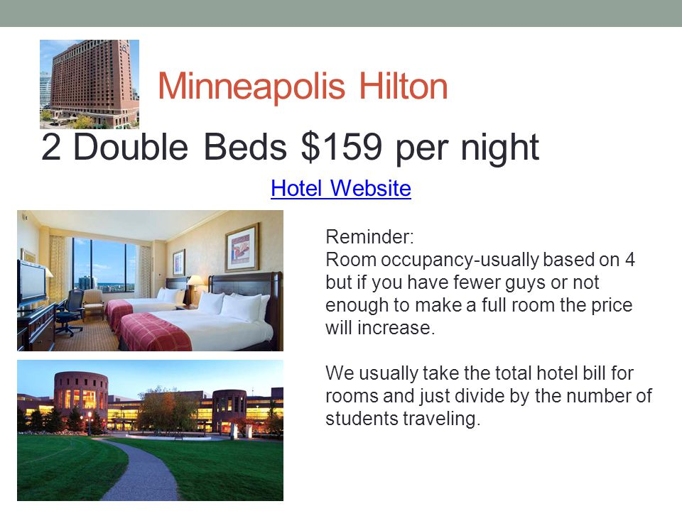 Minneapolis Hilton 2 Double Beds $159 per night Hotel Website Reminder: Room occupancy-usually based on 4 but if you have fewer guys or not enough to