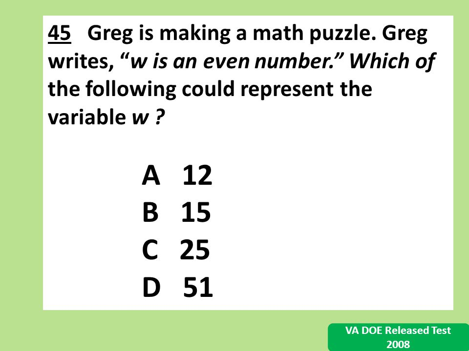 45 Greg is making a math puzzle. Greg writes, w is an even number. Which of the following could represent the variable w ? A 12 B 15 C 25 D 51 VA DOE