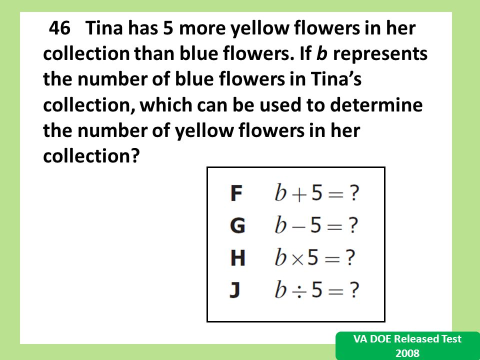 46 Tina has 5 more yellow flowers in her collection than blue flowers. If b represents the number of blue flowers in Tinas collection, which can be us