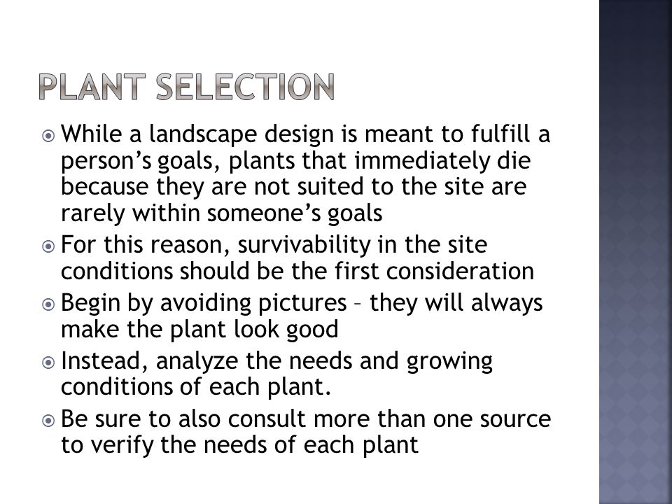 While a landscape design is meant to fulfill a persons goals, plants that immediately die because they are not suited to the site are rarely within someones goals For this reason, survivability in the site conditions should be the first consideration Begin by avoiding pictures – they will always make the plant look good Instead, analyze the needs and growing conditions of each plant.