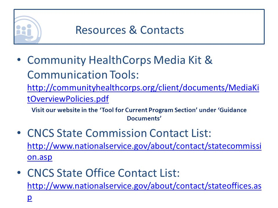 Community HealthCorps Media Kit & Communication Tools: http://communityhealthcorps.org/client/documents/MediaKi tOverviewPolicies.pdf http://communityhealthcorps.org/client/documents/MediaKi tOverviewPolicies.pdf Visit our website in the Tool for Current Program Section under Guidance Documents CNCS State Commission Contact List: http://www.nationalservice.gov/about/contact/statecommissi on.asp http://www.nationalservice.gov/about/contact/statecommissi on.asp CNCS State Office Contact List: http://www.nationalservice.gov/about/contact/stateoffices.as p http://www.nationalservice.gov/about/contact/stateoffices.as p Resources & Contacts