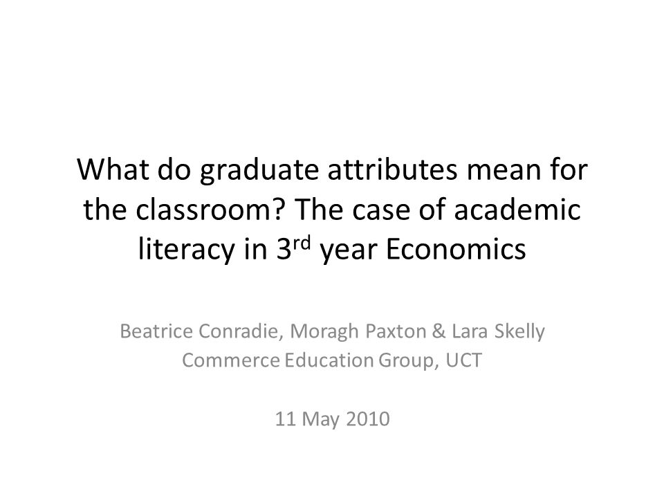 What do graduate attributes mean for the classroom? The case of academic literacy in 3 rd year Economics Beatrice Conradie, Moragh Paxton & Lara Skell
