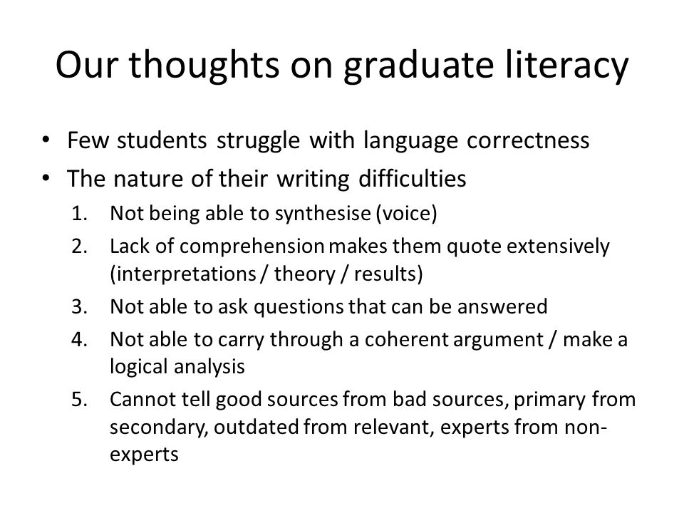 Our thoughts on graduate literacy Few students struggle with language correctness The nature of their writing difficulties 1.Not being able to synthesise (voice) 2.Lack of comprehension makes them quote extensively (interpretations / theory / results) 3.Not able to ask questions that can be answered 4.Not able to carry through a coherent argument / make a logical analysis 5.Cannot tell good sources from bad sources, primary from secondary, outdated from relevant, experts from non- experts