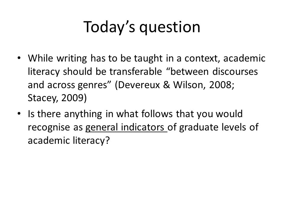Todays question While writing has to be taught in a context, academic literacy should be transferable between discourses and across genres (Devereux & Wilson, 2008; Stacey, 2009) Is there anything in what follows that you would recognise as general indicators of graduate levels of academic literacy