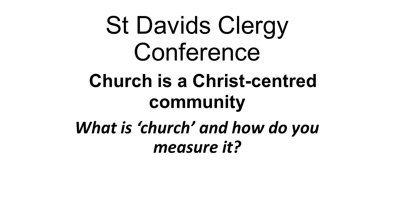 St Davids Clergy Conference Church is a Christ-centred community What is church and how do you measure it
