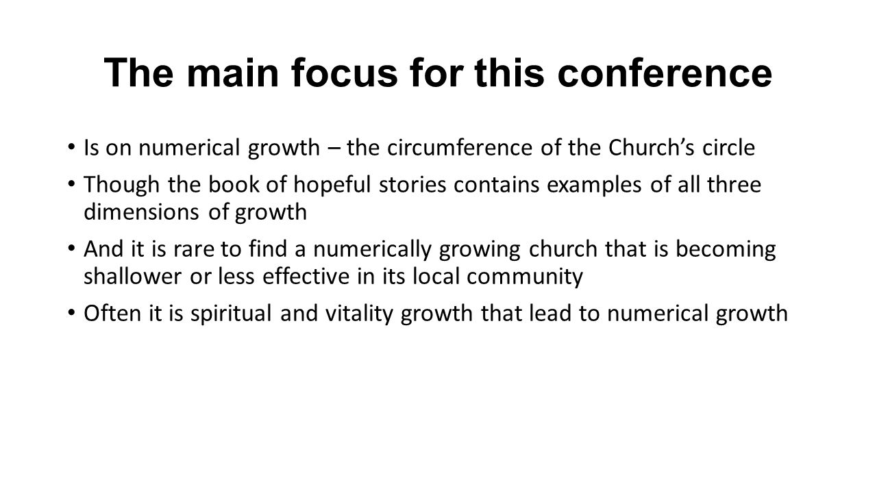 The main focus for this conference Is on numerical growth – the circumference of the Churchs circle Though the book of hopeful stories contains examples of all three dimensions of growth And it is rare to find a numerically growing church that is becoming shallower or less effective in its local community Often it is spiritual and vitality growth that lead to numerical growth