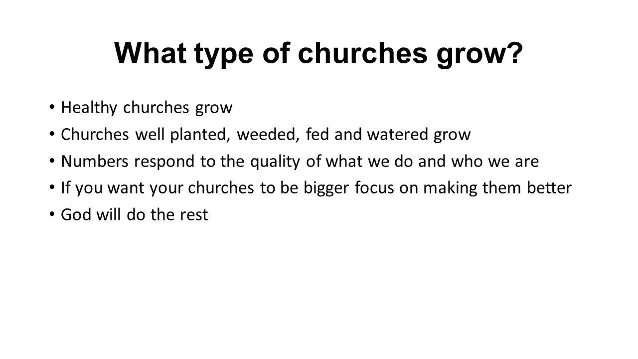 What type of churches grow? Healthy churches grow Churches well planted, weeded, fed and watered grow Numbers respond to the quality of what we do and