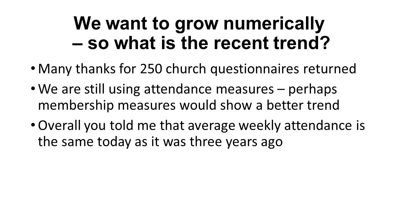 We want to grow numerically – so what is the recent trend? Many thanks for 250 church questionnaires returned We are still using attendance measures –