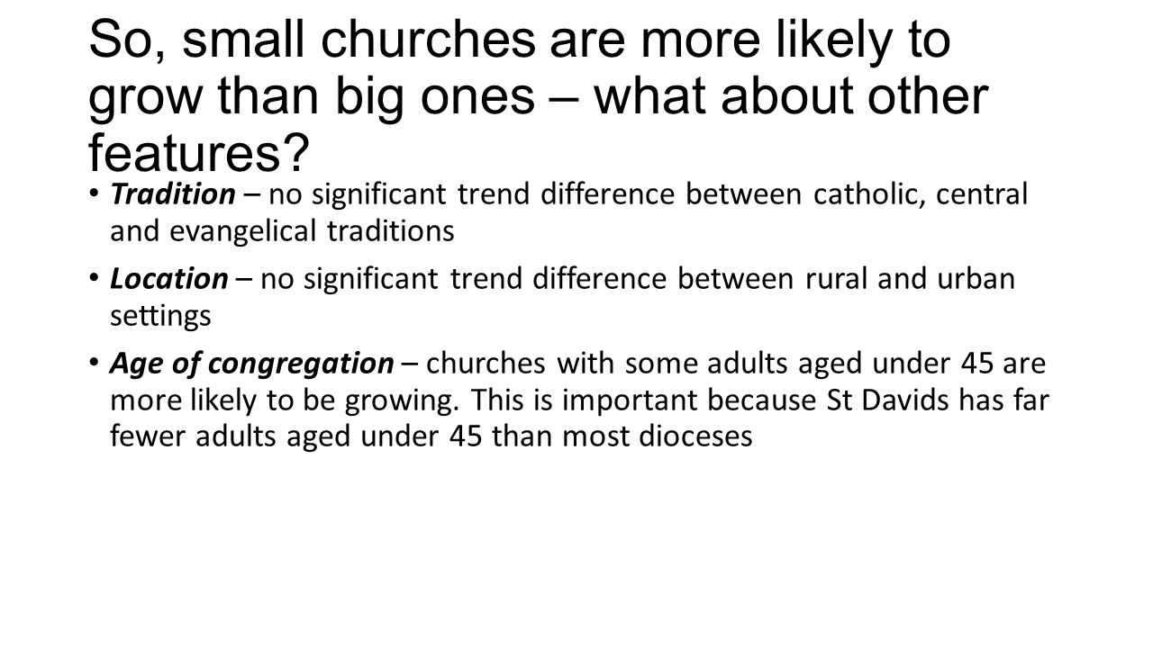 So, small churches are more likely to grow than big ones – what about other features.