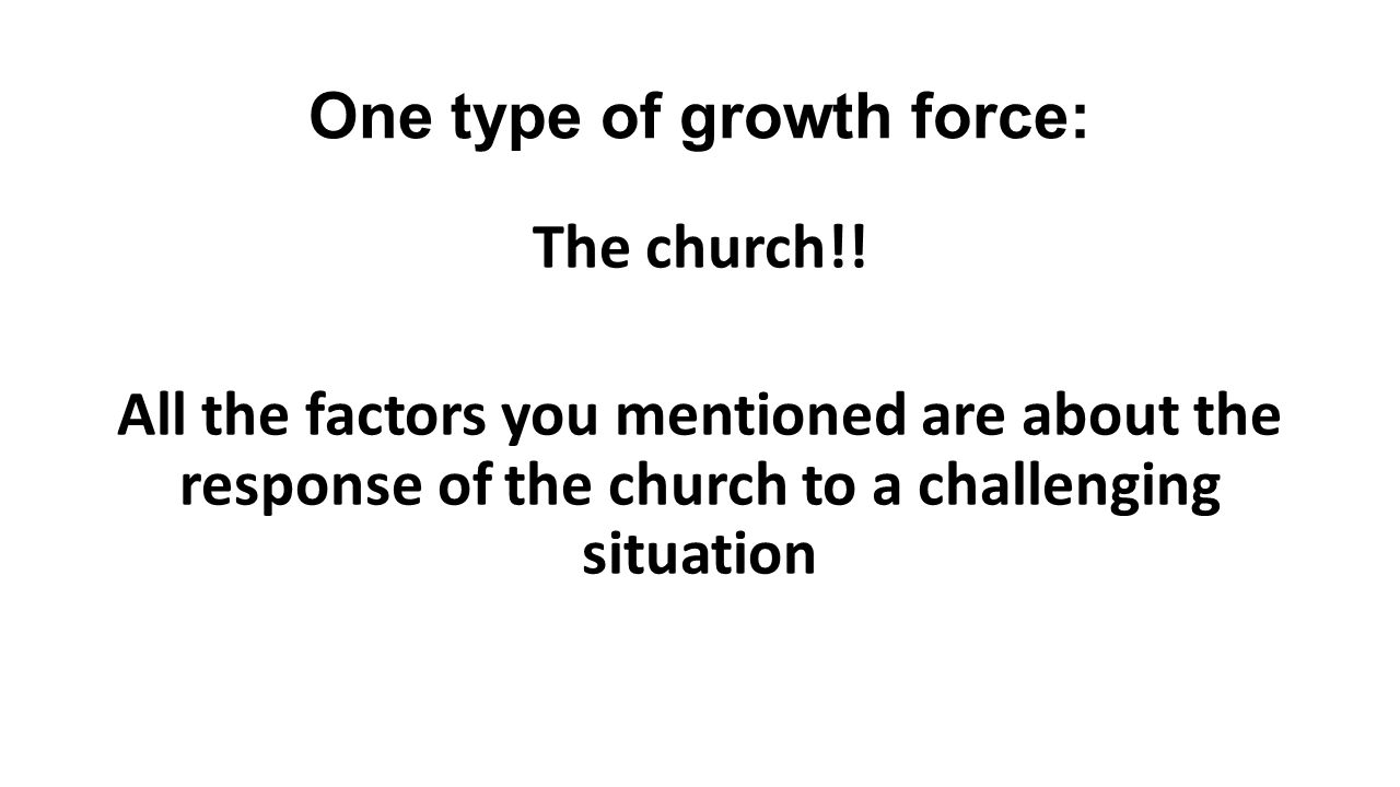 One type of growth force: The church!! All the factors you mentioned are about the response of the church to a challenging situation