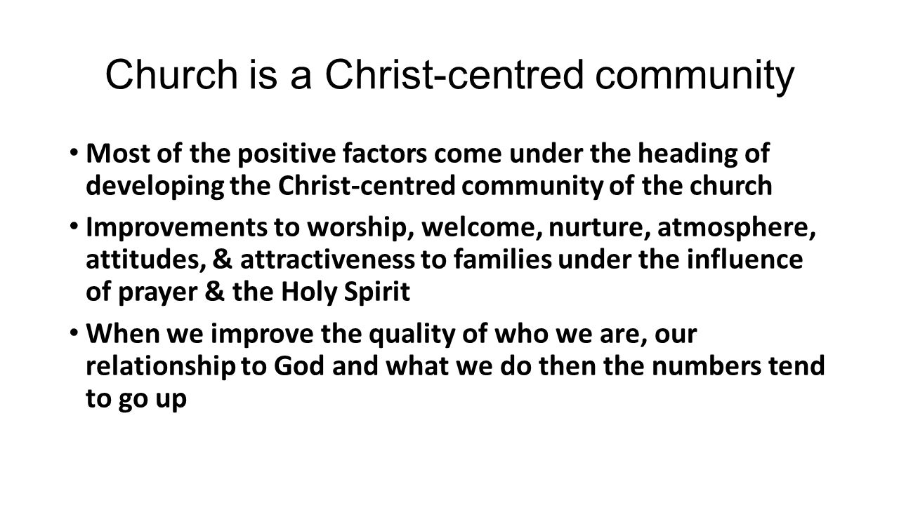 Church is a Christ-centred community Most of the positive factors come under the heading of developing the Christ-centred community of the church Improvements to worship, welcome, nurture, atmosphere, attitudes, & attractiveness to families under the influence of prayer & the Holy Spirit When we improve the quality of who we are, our relationship to God and what we do then the numbers tend to go up