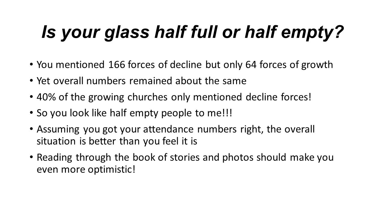 Is your glass half full or half empty.