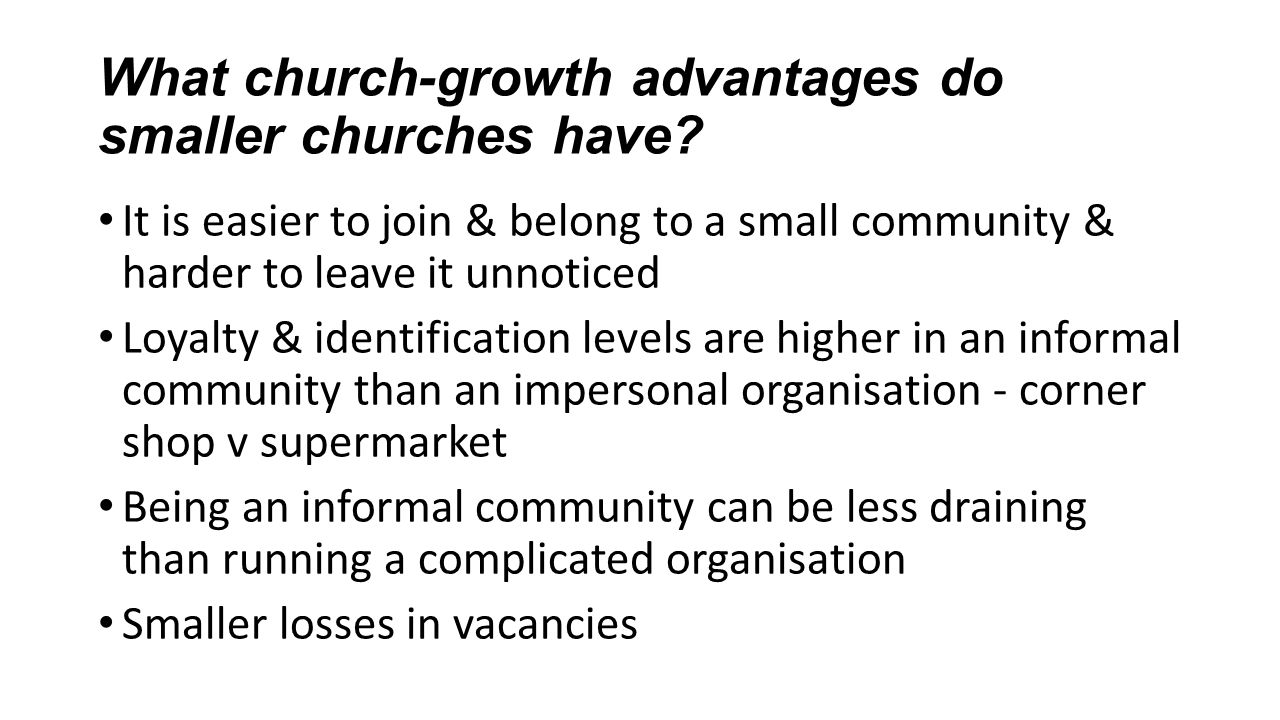 What church-growth advantages do smaller churches have? It is easier to join & belong to a small community & harder to leave it unnoticed Loyalty & id