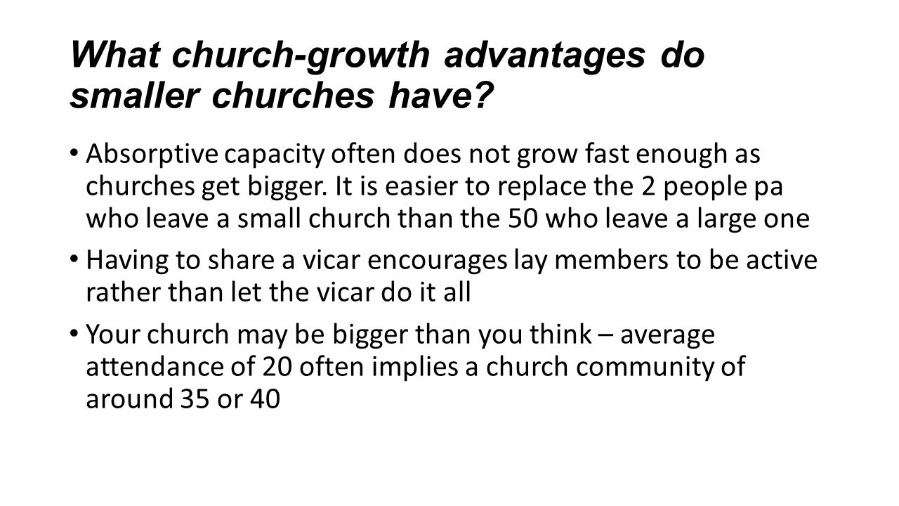 What church-growth advantages do smaller churches have? Absorptive capacity often does not grow fast enough as churches get bigger. It is easier to re