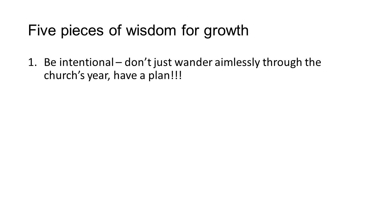 Five pieces of wisdom for growth 1.Be intentional – dont just wander aimlessly through the churchs year, have a plan!!!