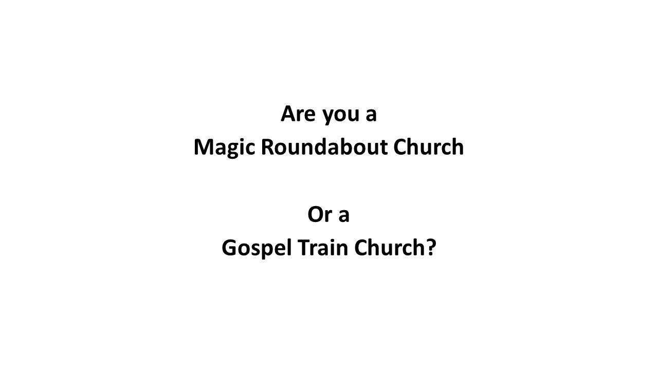 Are you a Magic Roundabout Church Or a Gospel Train Church?