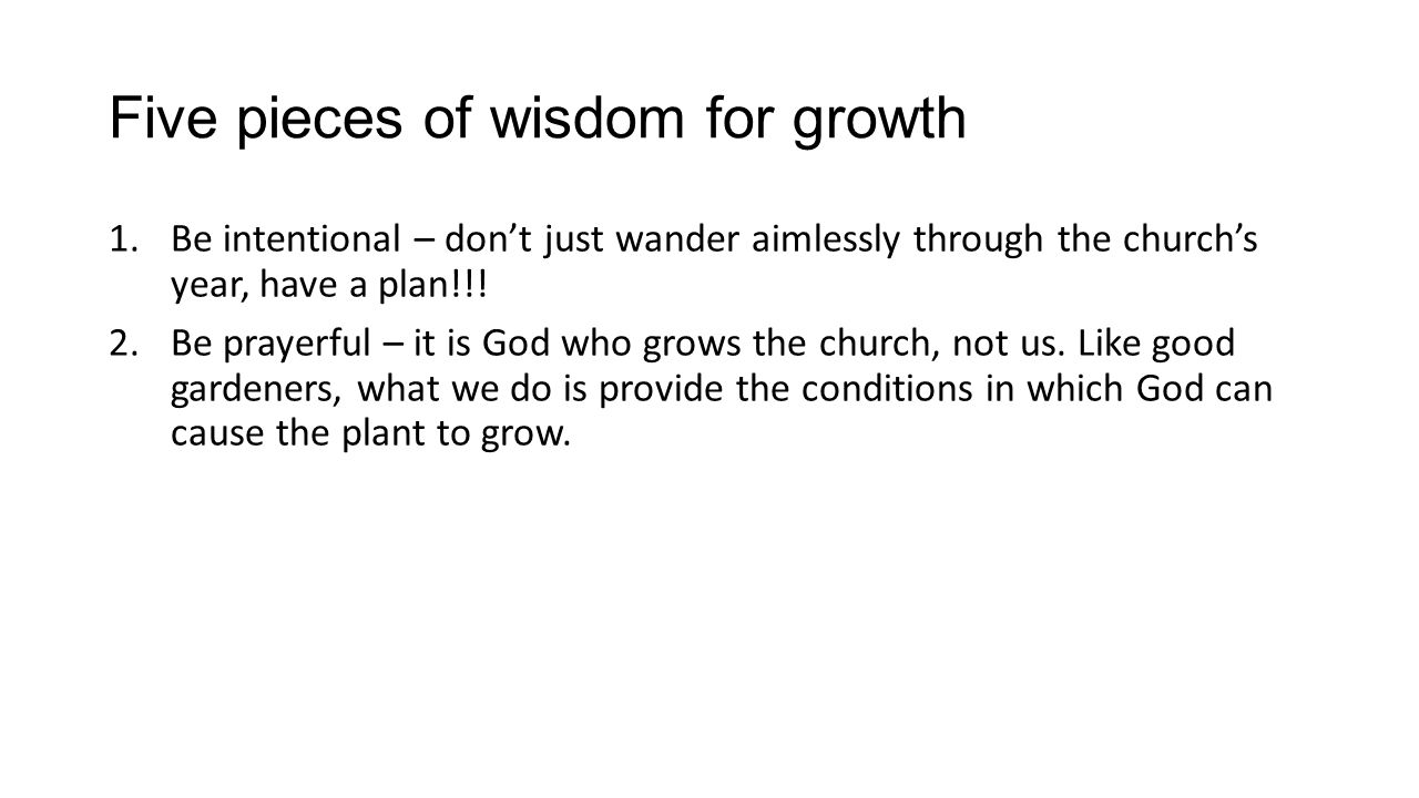 Five pieces of wisdom for growth 1.Be intentional – dont just wander aimlessly through the churchs year, have a plan!!.