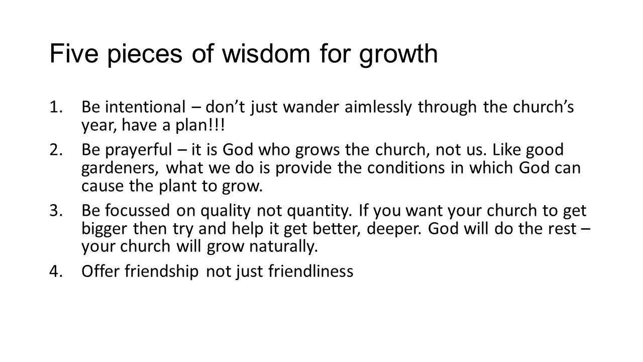 Five pieces of wisdom for growth 1.Be intentional – dont just wander aimlessly through the churchs year, have a plan!!! 2.Be prayerful – it is God who