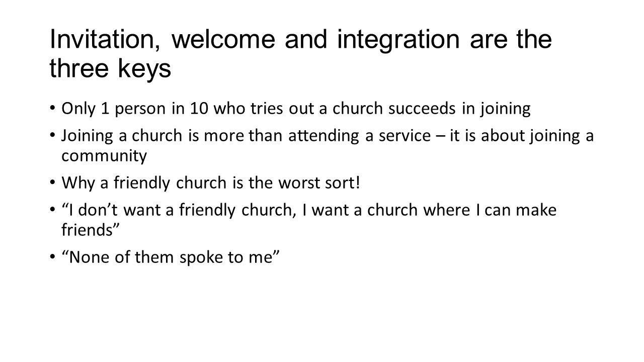 Invitation, welcome and integration are the three keys Only 1 person in 10 who tries out a church succeeds in joining Joining a church is more than attending a service – it is about joining a community Why a friendly church is the worst sort.