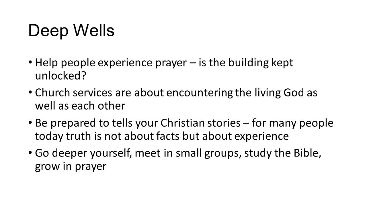 Deep Wells Help people experience prayer – is the building kept unlocked? Church services are about encountering the living God as well as each other