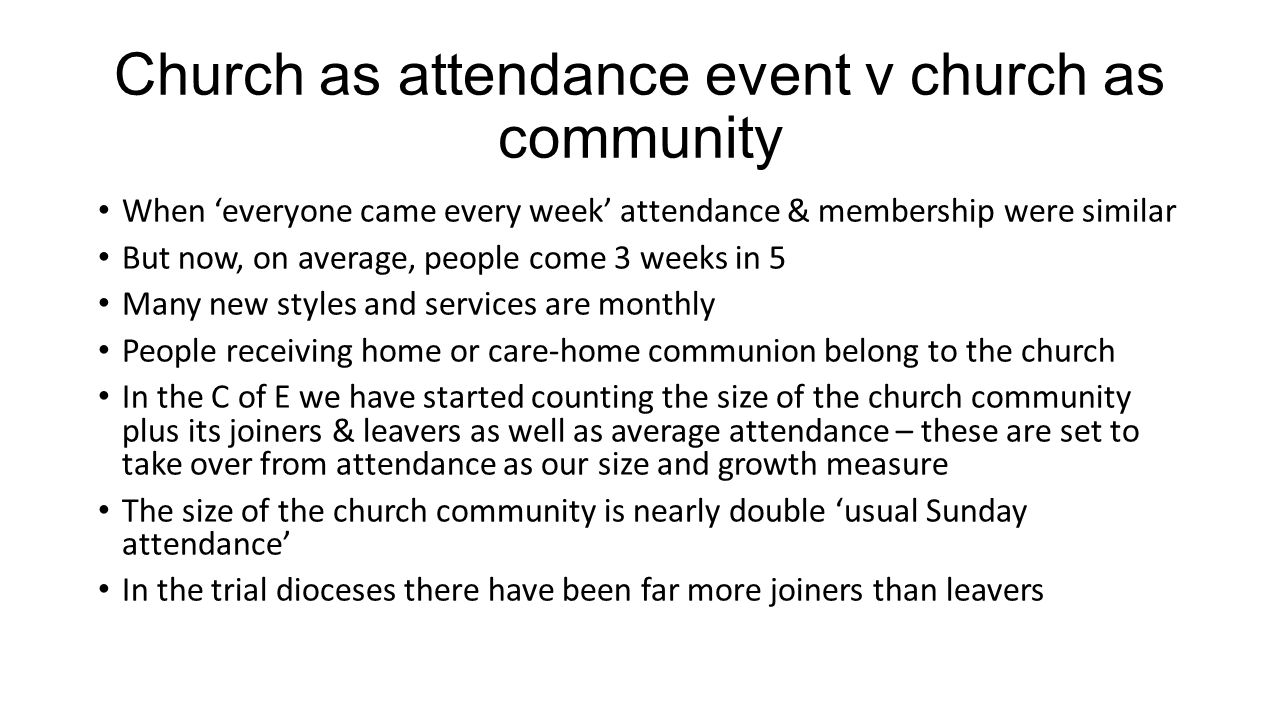 Church as attendance event v church as community When everyone came every week attendance & membership were similar But now, on average, people come 3 weeks in 5 Many new styles and services are monthly People receiving home or care-home communion belong to the church In the C of E we have started counting the size of the church community plus its joiners & leavers as well as average attendance – these are set to take over from attendance as our size and growth measure The size of the church community is nearly double usual Sunday attendance In the trial dioceses there have been far more joiners than leavers