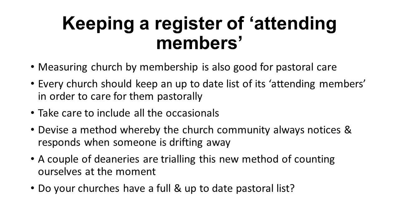 Keeping a register of attending members Measuring church by membership is also good for pastoral care Every church should keep an up to date list of i
