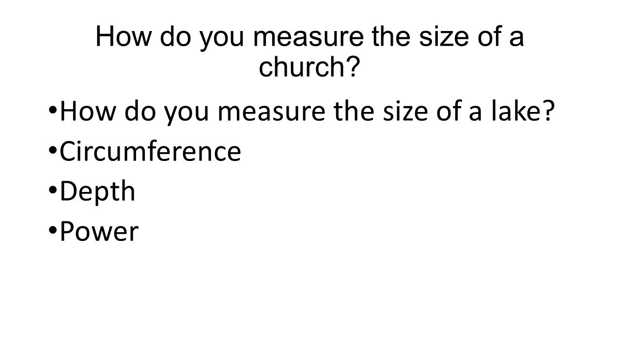 How do you measure the size of a church? How do you measure the size of a lake? Circumference Depth Power