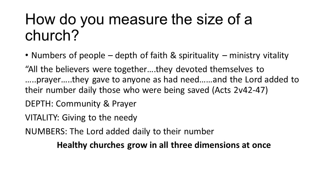 How do you measure the size of a church? Numbers of people – depth of faith & spirituality – ministry vitality All the believers were together….they d