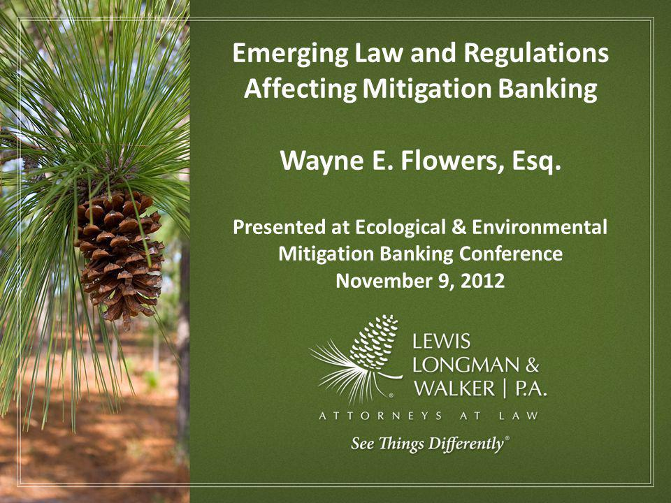 Emerging Law and Regulations Affecting Mitigation Banking Wayne E. Flowers, Esq. Presented at Ecological & Environmental Mitigation Banking Conference