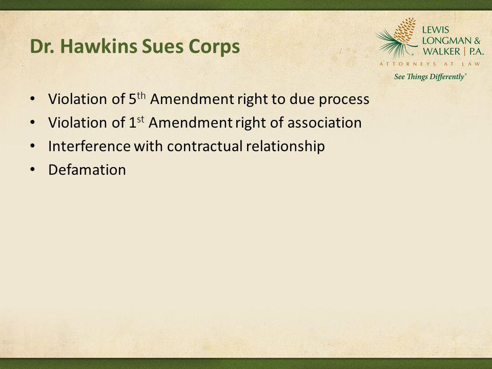 Dr. Hawkins Sues Corps Violation of 5 th Amendment right to due process Violation of 1 st Amendment right of association Interference with contractual