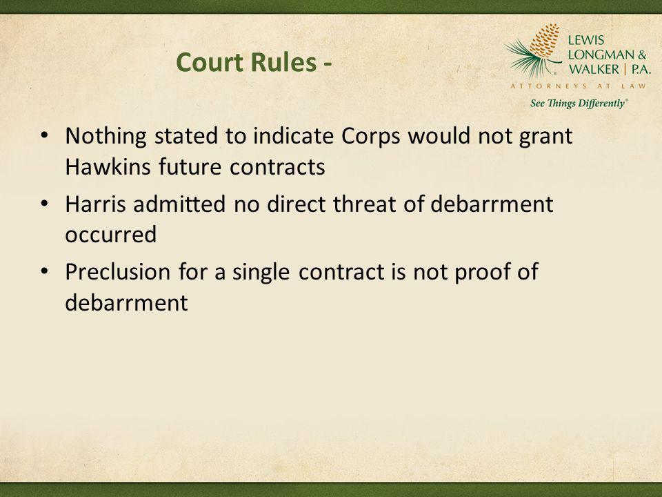 Court Rules - Nothing stated to indicate Corps would not grant Hawkins future contracts Harris admitted no direct threat of debarrment occurred Preclu