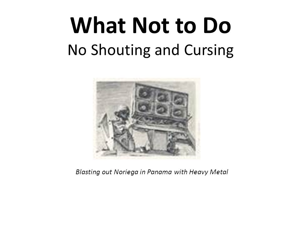 What Not to Do No Shouting and Cursing Blasting out Noriega in Panama with Heavy Metal