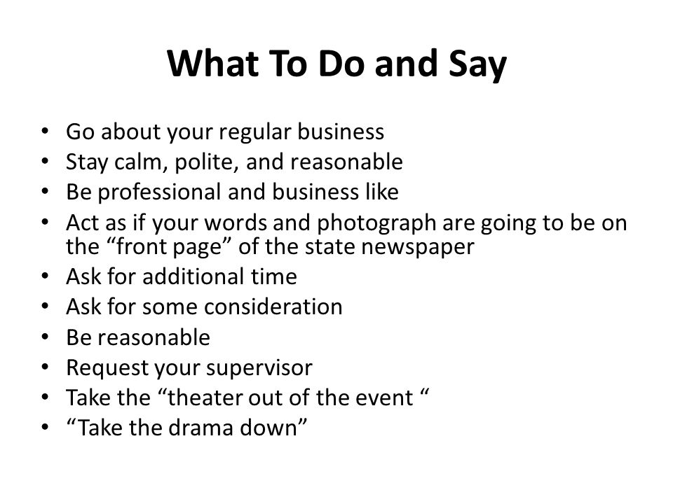 What To Do and Say Go about your regular business Stay calm, polite, and reasonable Be professional and business like Act as if your words and photograph are going to be on the front page of the state newspaper Ask for additional time Ask for some consideration Be reasonable Request your supervisor Take the theater out of the event Take the drama down
