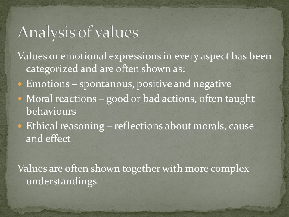 Values or emotional expressions in every aspect has been categorized and are often shown as: Emotions – spontanous, positive and negative Moral reactions – good or bad actions, often taught behaviours Ethical reasoning – reflections about morals, cause and effect Values are often shown together with more complex understandings.