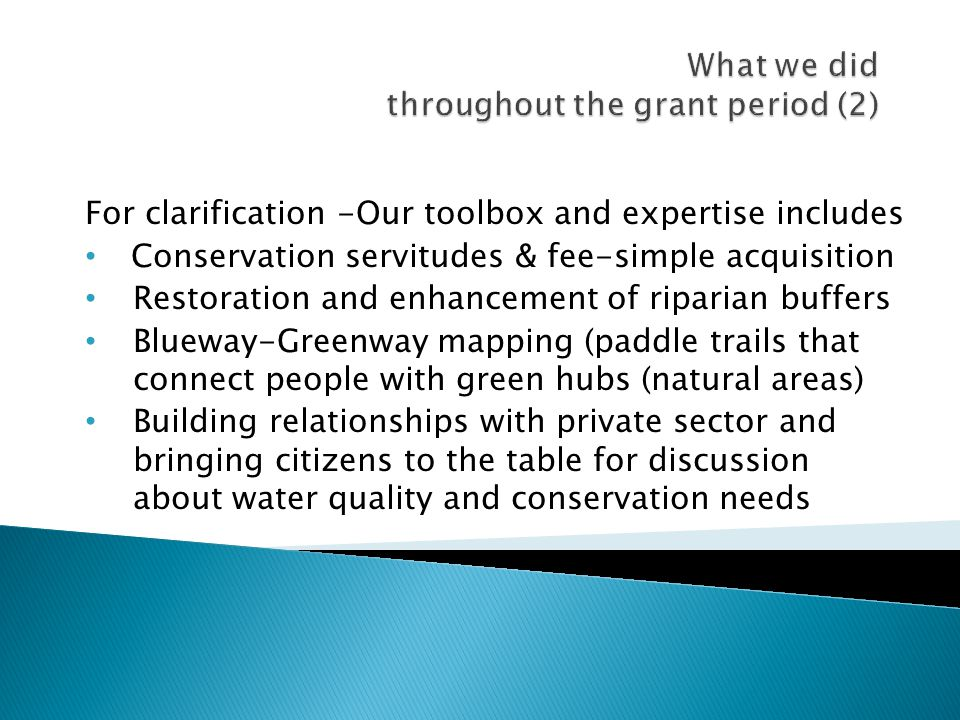 For clarification -Our toolbox and expertise includes Conservation servitudes & fee-simple acquisition Restoration and enhancement of riparian buffers Blueway-Greenway mapping (paddle trails that connect people with green hubs (natural areas) Building relationships with private sector and bringing citizens to the table for discussion about water quality and conservation needs