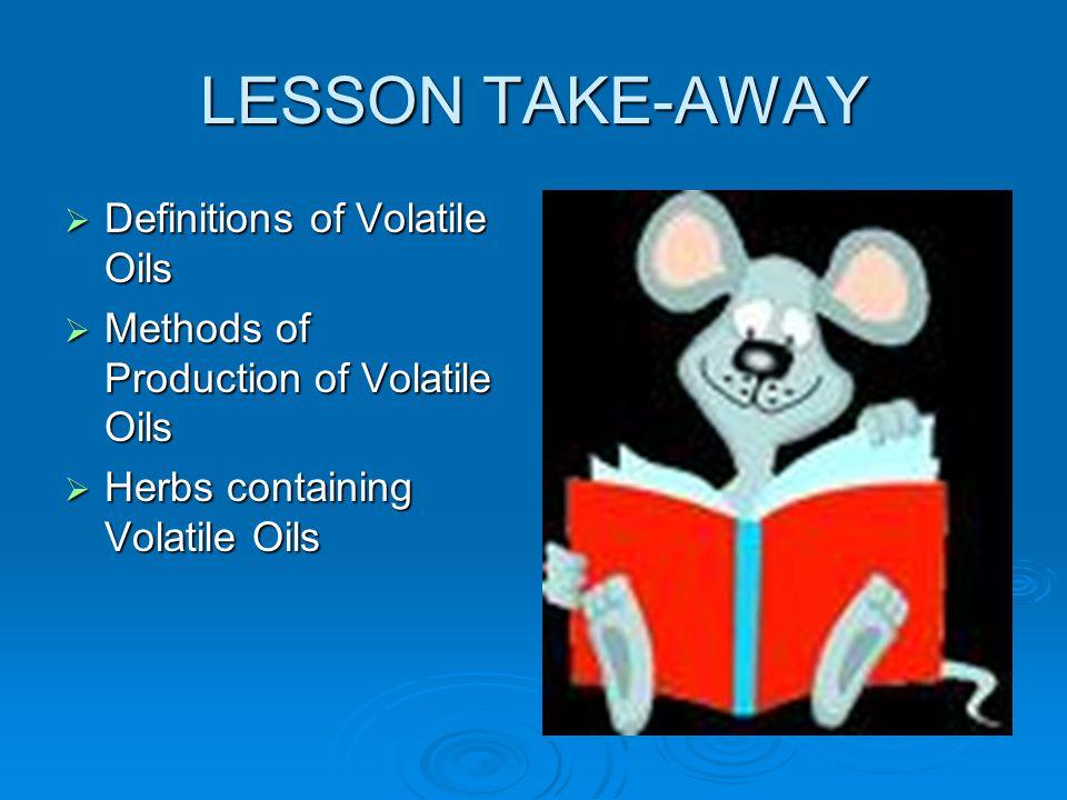 LESSON TAKE-AWAY Definitions of Volatile Oils Definitions of Volatile Oils Methods of Production of Volatile Oils Methods of Production of Volatile Oi