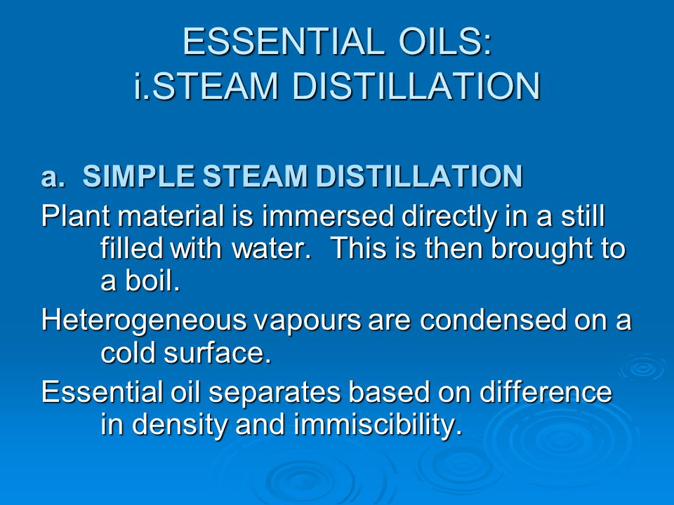 ESSENTIAL OILS: i.STEAM DISTILLATION a. SIMPLE STEAM DISTILLATION Plant material is immersed directly in a still filled with water. This is then broug