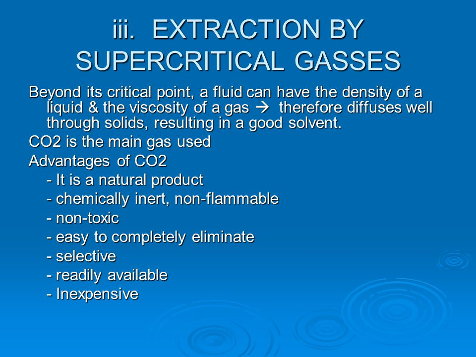 EXTRACTION BY SUPERCRITICAL GASSES DISADVANTAGE: Technical constraints - High cost of initial investment ADVANTAGES: - obtain extracts which are very close in composition to the natural product.