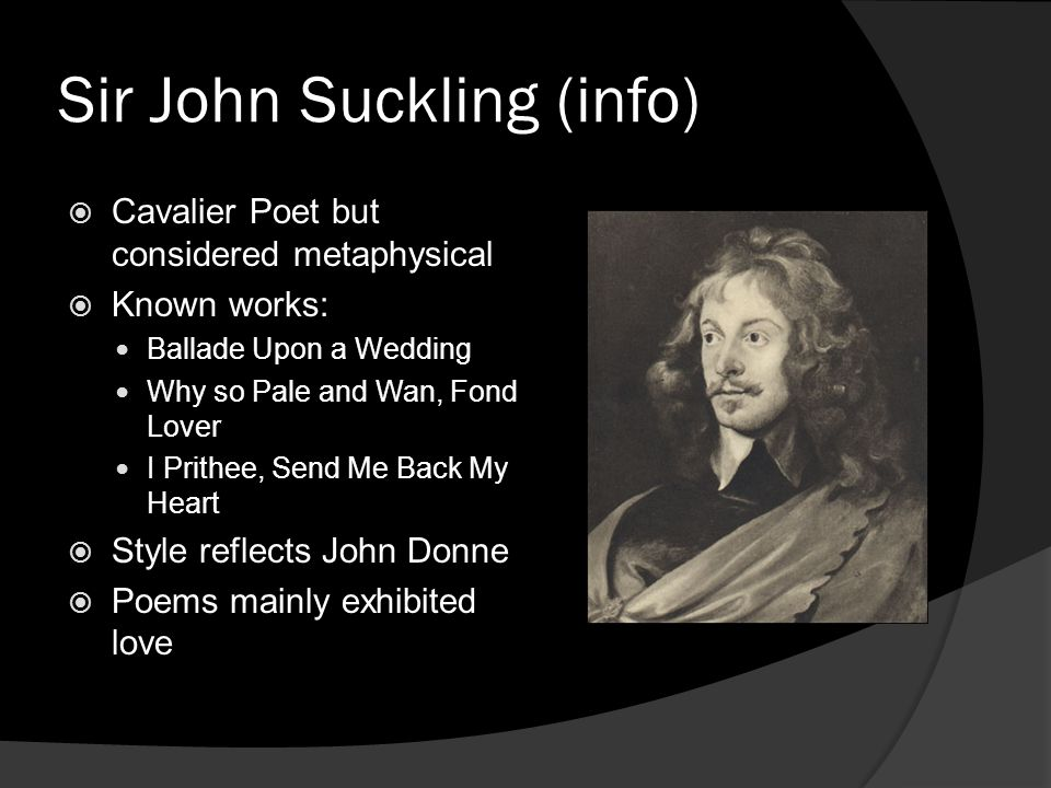 Sir John Suckling (info) Cavalier Poet but considered metaphysical Known works: Ballade Upon a Wedding Why so Pale and Wan, Fond Lover I Prithee, Send