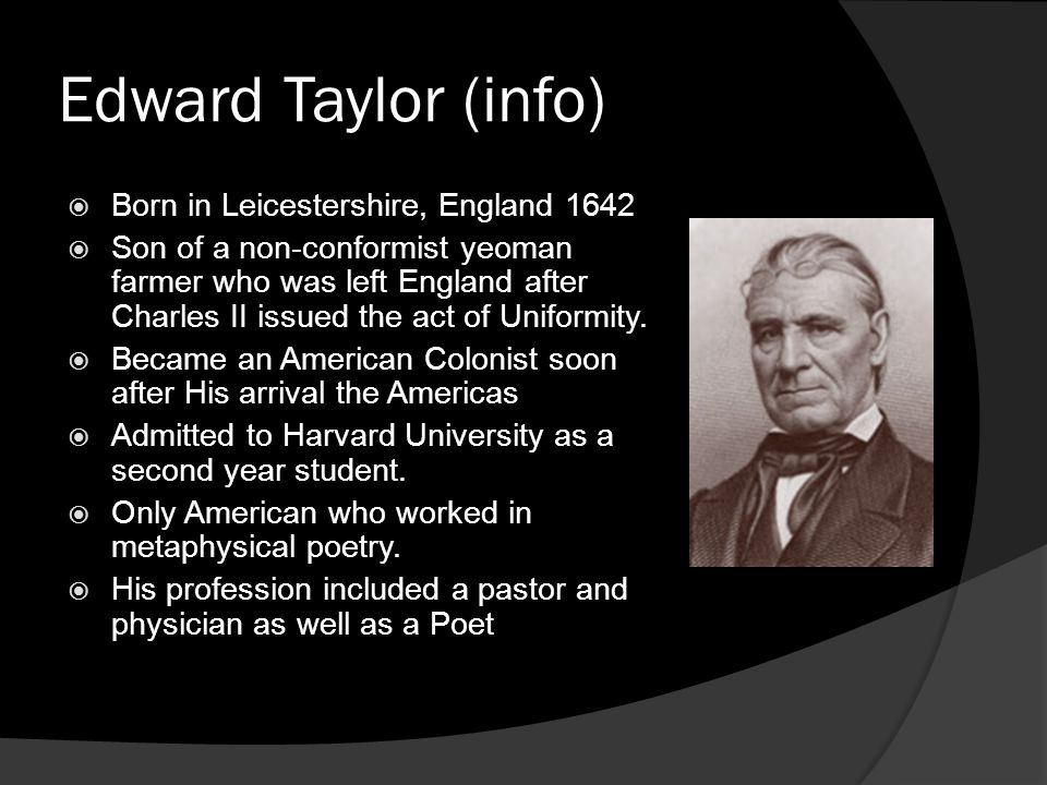 Edward Taylor (info) Born in Leicestershire, England 1642 Son of a non-conformist yeoman farmer who was left England after Charles II issued the act o